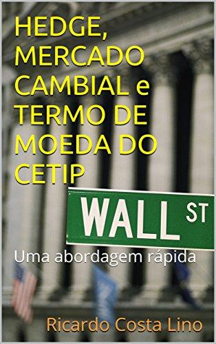 HEDGE, MERCADO CAMBIAL e TERMO DE MOEDA DO CETIP: Uma abordagem rápida (Portuguese (Martin Lino)