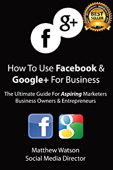 How To Use Facebook and Google+ For Business - A Guide For Aspiring Marketers Business Owners & Entrepreneurs (English Edition) de [Watson, Matthew]