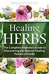 Healing Herbs: The Complete Beginners Guide to Discovering the Natural Healing Powers of Herbs (English Edition)