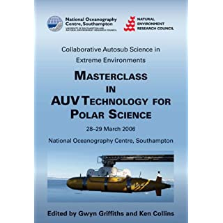 Masterclass in AUV Technology for Polar Science: Proceedings of an International Masterclass Held at the National Oceanography Centre, Southampton, UK, 28-39 March 2006