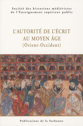 L'autorite de l'crit au Moyen Age (Orient-Occident) : XXXIXe Congrs de la SHMESP (Le Caire, 30 avril-5 mai 2008)