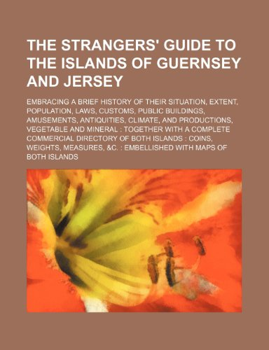 The Strangers' Guide to the Islands of Guernsey and Jersey; Embracing a Brief History of Their Situation, Extent, Population, Laws, Customs, (Jersey-brief)