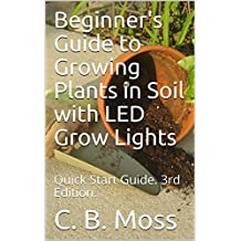Beginner's Guide to Growing Plants in Soil with LED Grow Lights: Quick Start Guide.  3rd Edition.  2017. (English Edition)