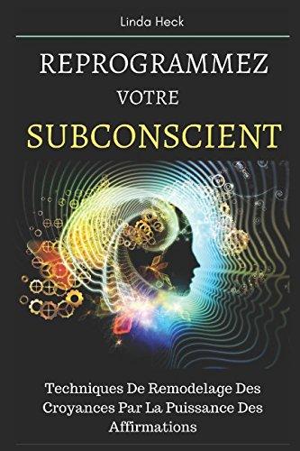 Reprogrammez Votre Subconscient: Techniques De Remodelage Des Croyances Par La Puissance Des Affirmations par Linda Heck