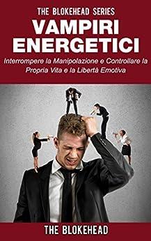 Vampiri energetici :interrompere la manipolazione e controllare la propria vita e la libertà emotiva di [Blokehead, The]