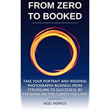 Zero To Booked: Take Your Portrait And Wedding Photography Business From Struggling To Successful By Focusing On The Clients You Love (English Edition)
