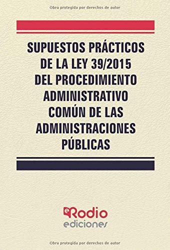 Supuestos Practicos de la Ley 39/2015 del Procedimiento Administrativo Comun de las Administraciones por Vv.Aa