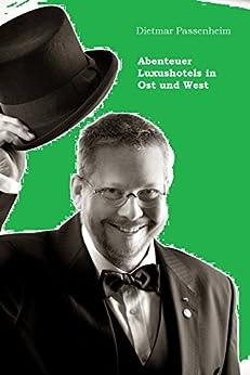 Abenteuer Luxushotels in Ost- und West: First Doorman - Empfangschef - Page - 'Mädchen für alles' und der stete Kampf um Qualität. (German Edition) by [Passenheim, Dietmar]