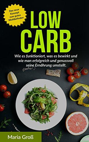 Low Carb: Wie es funktioniert, was es bewirkt und wie man erfolgreich und genussvoll seine Ernährung umstellt (Low Carb Rezepte, Low Carb Frühstück, Low ... Carb kindle, Low Carb deutsch, Gesund 1)