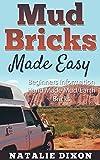 Mud Bricks Made Easy: Beginners Information Hand Made Mud/Earth Bricks