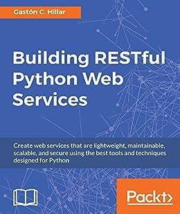 Building RESTful Python Web Services eBook: Gaston C  Hillar: Amazon