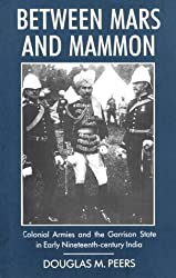 Between Mars and Mammon: Colonial Armies and the Garrison State in 19th Century India (International Library of Historical Studies, Vol 1) by Douglas M. Peers (1995-09-15)