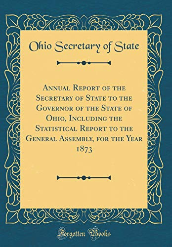 Annual Report of the Secretary of State to the Governor of the State of Ohio, Including the Statistical Report to the General Assembly, for the Year 1873 (Classic Reprint) por Ohio Secretary of State