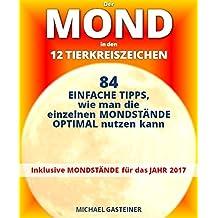 Der MOND in den 12 TIERKREISZEICHEN: 84 EINFACHE TIPPS, wie man die einzelnen MONDSTÄNDE OPTIMAL nutzen kann: Inklusive MONDSTÄNDE für das JAHR 2017
