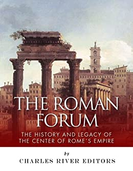 The Roman Forum: The History and Legacy of the Center of Rome's Empire (English Edition) von [Charles River Editors]