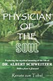 PHYSICIAN OF THE SOUL: Exploring the mystical meaning of the life of DR. ALBERT SCHWEITZER: Letters from a Journal by Renate zum Tobel (2005-08-26)
