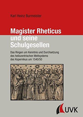 Magister Rheticus und seine Schulgesellen. Das Ringen um Kenntnis und Durchsetzung des heliozentrischen Weltsystems des Kopernikus um 1540/50 (Forschungen zur Geschichte Vorarlbergs (N.F.))
