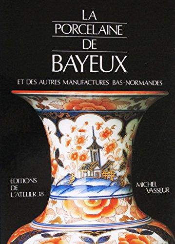 La Porcelaine de Bayeux : Et des autres Manufactures Bas-Normandes