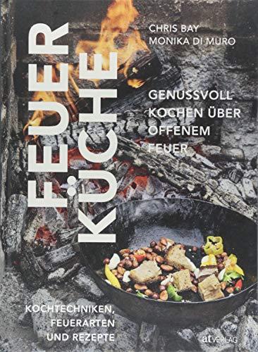 Feuerküche: Genussvoll kochen über offenem Feuer. Kochtechniken, Feuerarten und Rezepte (Kochen Feuer Offenen)