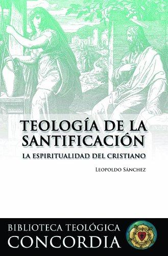 Teologia de la Santificacion: La Espiritualidad del Cristiano = Theology of Sanctification (Biblioteca Teologíca Concordia / Concordia Theological Library)
