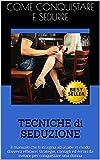 TECNICHE di SEDUZIONE: il manuale che ti insegna ad usarle in modo davvero efficace (strategie, consigli ed errori da evitare per conquistare una donna)