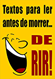 Textos para ler antes de morrer... DE RIR! (Portuguese Edition)