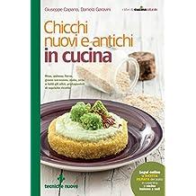 Chicchi nuovi e antichi in cucina: Riso, quinoa, farro, grano saraceno, mais, orzo e tutti gli altri protagonisti di squisite ricette