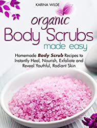 Organic Body Scrubs Made Easy: Homemade Body Scrub Recipes to Instantly Heal, Nourish, Exfoliate and Reveal Youthful, Radiant Skin (English Edition)