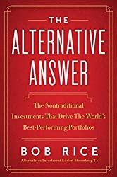 The Alternative Answer: The Nontraditional Investments That Drive the World's Best-Performing Portfolios by Bob Rice (2013-05-14)