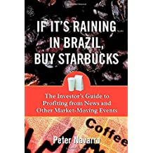 If It's Raining in Brazil, Buy Starbucks : The Investor's Guide to Profiting from News and Other Market-Moving Events by Peter Navarro (2001-08-20)