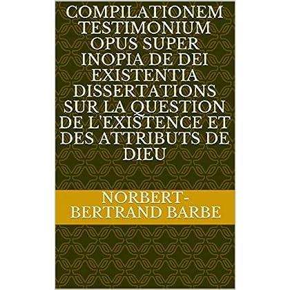 COMPILATIONEM TESTIMONIUM OPUS SUPER INOPIA DE DEI EXISTENTIA Dissertations sur la question de l'existence et des attributs de Dieu
