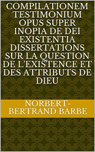 COMPILATIONEM TESTIMONIUM OPUS SUPER INOPIA DE DEI EXISTENTIA Dissertations sur la question de l'existence et des attributs de Dieu par Norbert-Bertrand Barbe