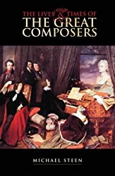 The Lives and Times of the Great Composers by Michael Steen (2003-10-02)