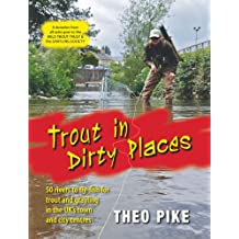 Trout in Dirty Places: 50 Rivers to Fly-fish for Trout and Grayling in the UK's Town and City Centres