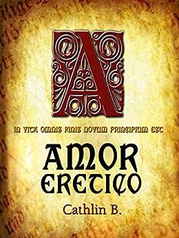 Amor Eretico: In vita omnis finis novum principium est di [B, Cathlin]