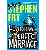 [(How to Have an Almost Perfect Marriage)] [ By (author) Mrs. Stephen Fry ] [February, 2014] - Mrs. Stephen Fry