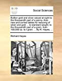 Bullion gold and silver valued at sight to the thousandth part of a penny. Also new and correct tables for reducing of silver and gold ... to standard ... 100,000 oz. to I grain. ... By R. Hayes, ... by Richard Hayes (2010-05-30)...
