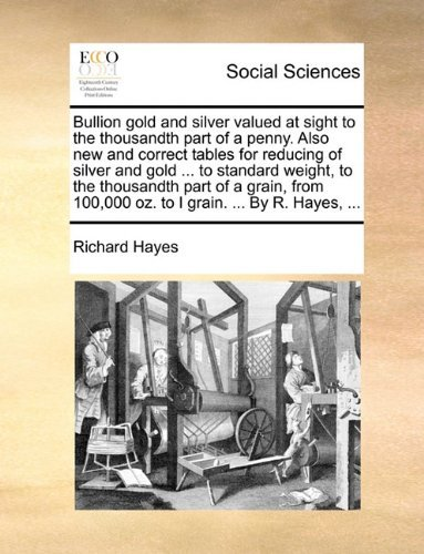 Bullion gold and silver valued at sight to the thousandth part of a penny. Also new and correct tables for reducing of silver and gold ... to standard ... 100,000 oz. to I grain. ... By R. Hayes, ... by Richard Hayes (2010-05-30)