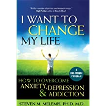 I Want to Change My Life: How to Overcome Anxiety, Depression and Addiction (English Edition)