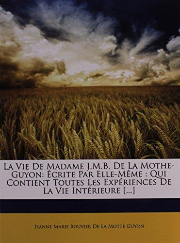 La Vie de Madame J.M.B. de la Mothe-Guyon: Ecrite Par Elle-Meme: Qui Contient Toutes Les Experiences de la Vie Interieure [...]