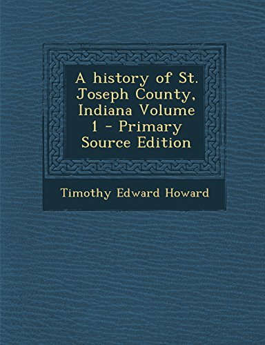 A history of St. Joseph County, Indiana Volume 1 - Primary Source Edition