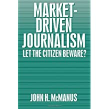 MCMANUS: MARKET-DRIVEN JOURNALISM (P): LET THE CITIZENBEWARE: Let the Citizen Beware?