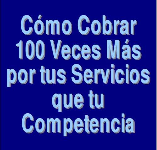Cómo Cobrar 100 Veces Más por tus Servicios que tu Competencia