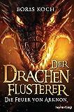 Der Drachenflüsterer - Die Feuer von Arknon (Die Drachenflüsterer-Serie 4) - Boris Koch
