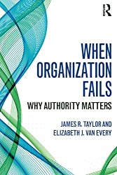 When Organization Fails: Why Authority Matters by James R. Taylor (2014-06-04)