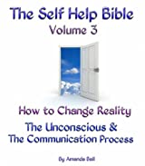 How to Change Reality. The Unconscious & The Communication Process (The Self Help Bible Book 3)