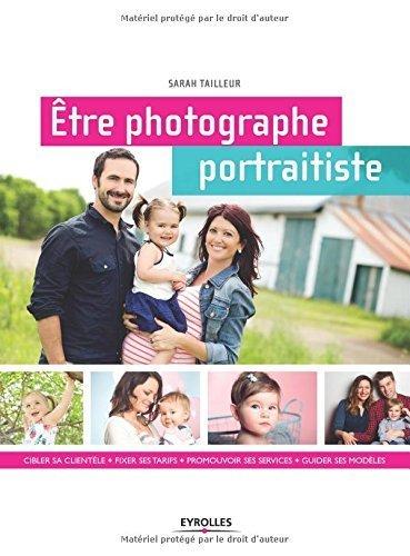 Etre photographe portraitiste : Cibler sa clientle, fixer ses tarifs, promouvoir ses services, guider ses modles de Sarah Tailleur (6 novembre 2014) Broch