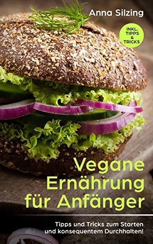 Vegane Ernährung: Tipps und Tricks zum Durchhalten und Starten mit der veganen Ernährung! Welche Vorteile eine vegane Ernährung mit sich bringt und worauf Sie achten sollten! Für Anfänger und Profis! -