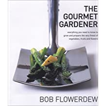 The Gourmet Gardener: Everything You Need to Know to Grow and Prepare the Very Finest of Vegetables, Fruits and Flowers