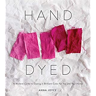 Hand Dyed: A Modern Guide to Dyeing in Brilliant Color for You and Your Home: A Modern Guide to Dyeing in Brilliant Color for You and Your Home